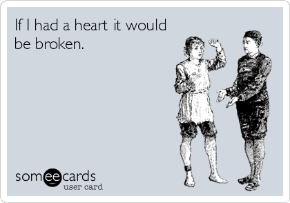 If I had a heart it would be broken.