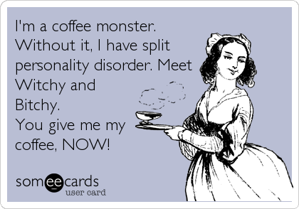 I'm a coffee monster. Without it, I have split personality disorder. Meet Witchy and Bitchy.  You give me my coffee, NOW!