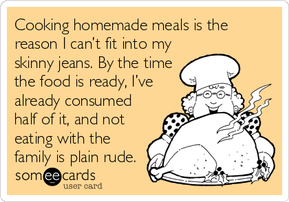 Cooking homemade meals is the reason I can't fit into my skinny jeans. By the time the food is ready, I've already consumed half of it, and not eating with the family is plain rude.
