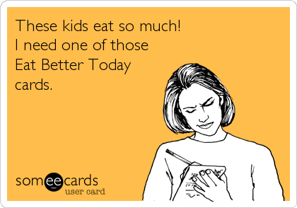 These kids eat so much! I need one of those Eat Better Today cards.