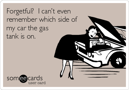 Forgetful?  I can't even remember which side of my car the gas tank is on.