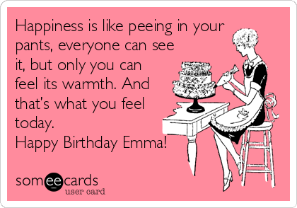 Happiness is like peeing in your pants, everyone can see it, but only you can feel its warmth. And that's what you feel today.  Happy Birthday Emma!