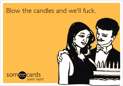 Blow the candles and we'll fuck.