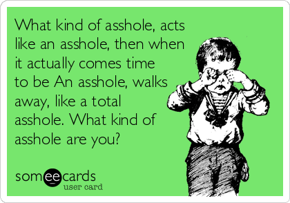 What kind of asshole, acts like an asshole, then when it actually comes time to be An asshole, walks away, like a total asshole. What kind of asshole are you?
