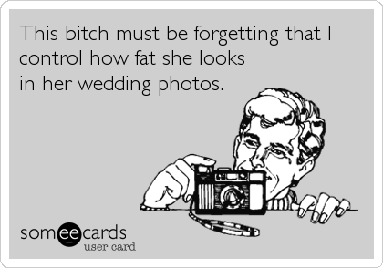 This bitch must be forgetting that I control how fat she looks in her wedding photos.