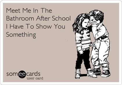 Meet Me In The Bathroom After School I Have To Show You Something