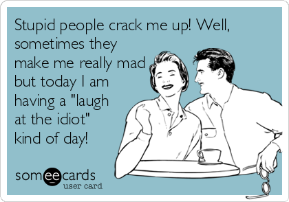 "Stupid people crack me up! Well, sometimes they make me really mad but today I am having a ""laugh at the idiot"" kind of day!"