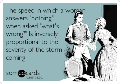 """The speed in which a woman answers """"nothing"""" when asked """"what's wrong?"""" Is inversely proportional to the  severity of the storm coming."""
