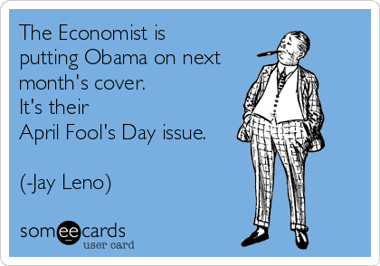 The Economist is  putting Obama on next month's cover.   It's their April Fool's Day issue.  (-Jay Leno)