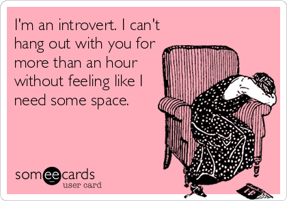 I'm an introvert. I can't hang out with you for more than an hour  without feeling like I need some space.