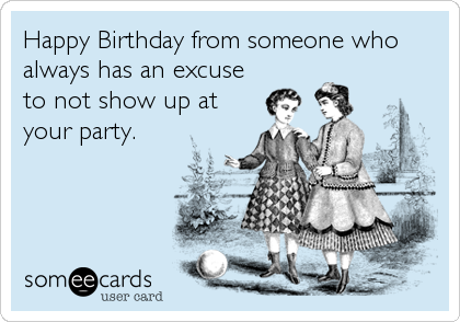 Happy Birthday from someone who always has an excuse to not show up at your party.