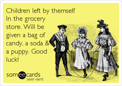 Children left by themself In the grocery store. Will be given a bag of candy, a soda & a puppy. Good luck!