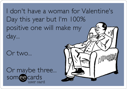 I don't have a woman for Valentine's Day this year but I'm 100% positive one will make my day...  Or two...  Or maybe three...