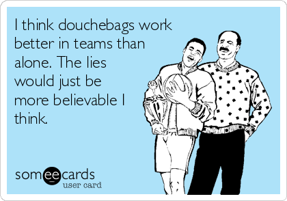 I think douchebags work better in teams than alone. The lies would just be more believable I think.