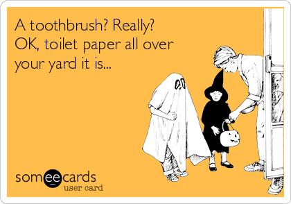 A toothbrush? Really?       OK, toilet paper all over your yard it is...
