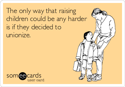 The only way that raising children could be any harder is if they decided to unionize.
