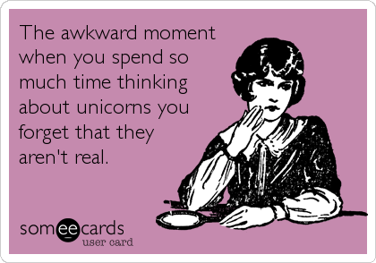 The awkward moment when you spend so much time thinking about unicorns you forget that they aren't real.