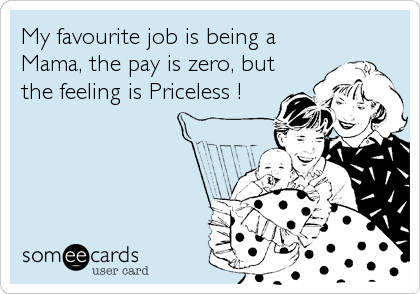 My favourite job is being a Mama, the pay is zero, but the feeling is Priceless !