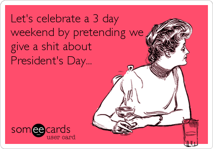 Let's celebrate a 3 day weekend by pretending we give a shit about President's Day...