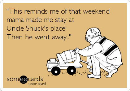 """""""This reminds me of that weekend mama made me stay at Uncle Shuck's place!  Then he went away.."""""""