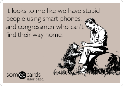 It looks to me like we have stupid people using smart phones, and congressmen who can't find their way home.