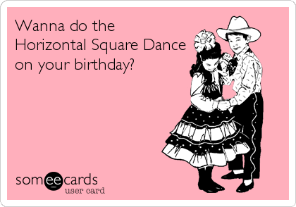 Wanna do the  Horizontal Square Dance on your birthday?
