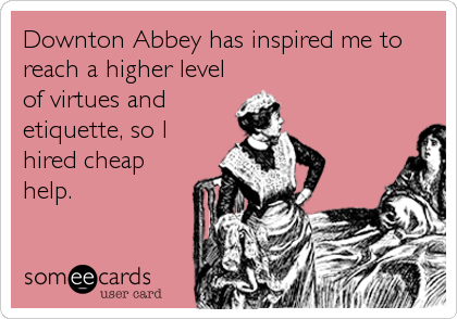 Downton Abbey has inspired me to reach a higher level of virtues and etiquette, so I hired cheap help.
