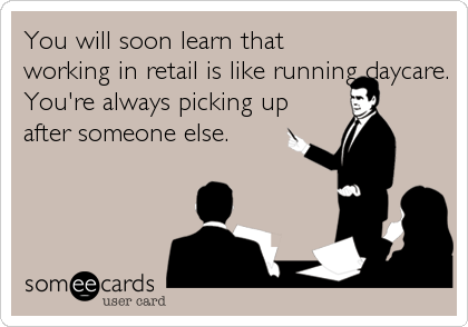 You will soon learn that working in retail is like running daycare. You're always picking up after someone else.