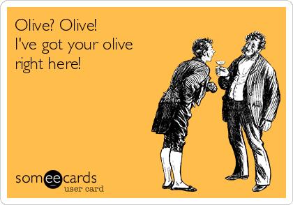 Olive? Olive! I've got your olive right here!