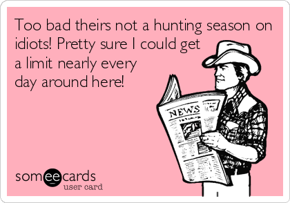 Too bad theirs not a hunting season on idiots! Pretty sure I could get a limit nearly every day around here!