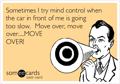 Sometimes I try mind control when the car in front of me is going too slow.  Move over, move over.....MOVE OVER!