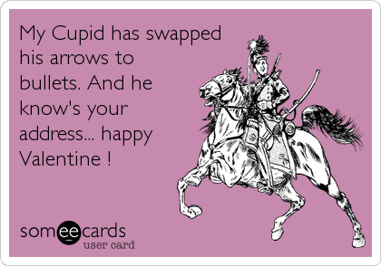 My Cupid has swapped his arrows to bullets. And he know's your address... happy Valentine !