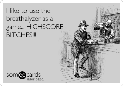 I like to use the breathalyzer as a game... HIGHSCOREBITCHES!!!