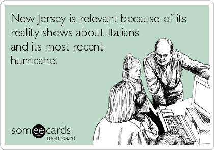 New Jersey is relevant because of its reality shows about Italians and its most recent hurricane.