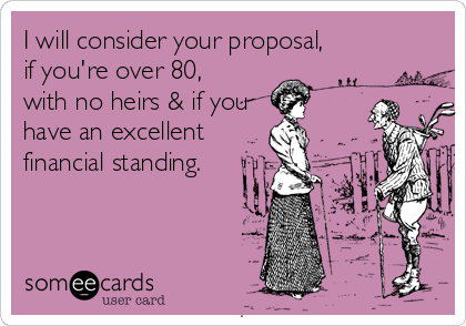 I will consider your proposal, if you're over 80,  with no heirs & if you  have an excellent financial standing.