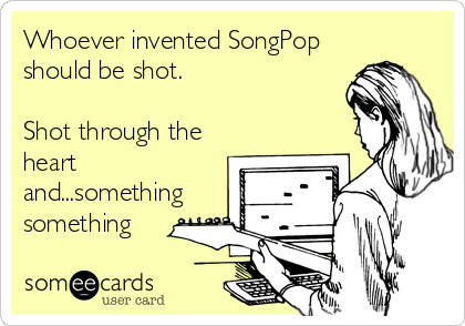 Whoever invented SongPop should be shot.  Shot through the heart and...something something