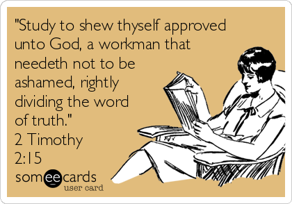 """""""Study to shew thyself approved unto God, a workman that needeth not to be ashamed, rightly dividing the word of truth."""" 2 Timothy 2:15"""
