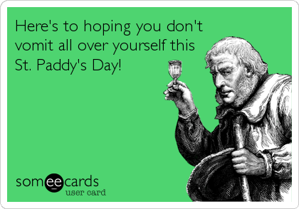Here's to hoping you don't vomit all over yourself this St. Paddy's Day!