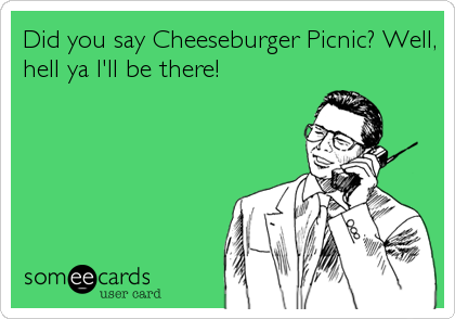 Did you say Cheeseburger Picnic? Well, hell ya I'll be there!