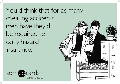 You'd think that for as many cheating accidents men have,they'd be required to carry hazard insurance.