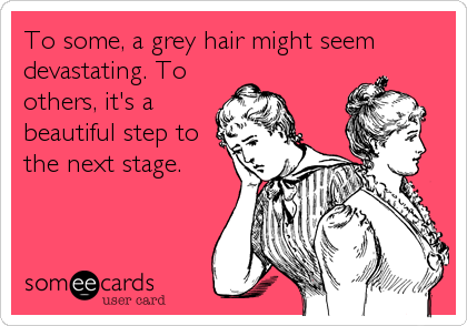 To some, a grey hair might seem devastating. To others, it's a beautiful step to the next stage.