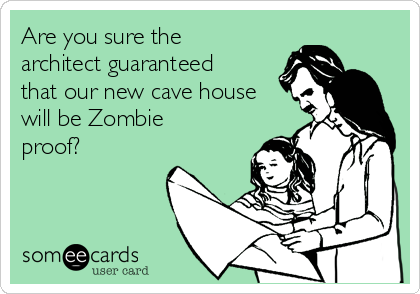 Are you sure the architect guaranteed that our new cave house will be Zombie proof?