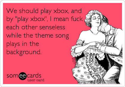 We should play xbox, and