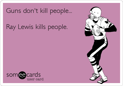 Guns don't kill people...   Ray Lewis kills people.