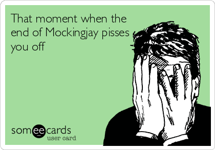 That moment when the end of Mockingjay pisses you off