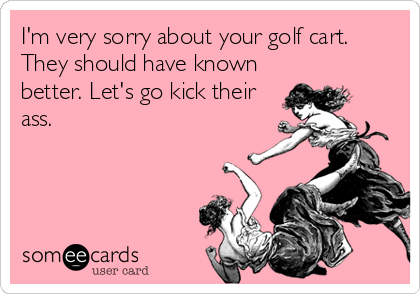 I'm very sorry about your golf cart. They should have known better. Let's go kick their ass.