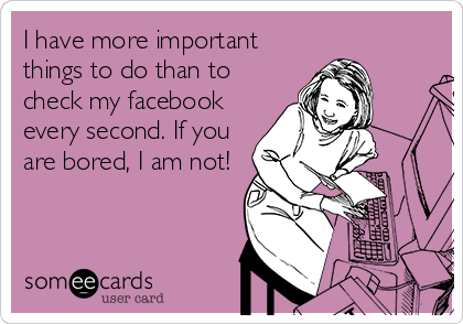 I have more important things to do than to check my facebook every second. If you are bored, I am not!