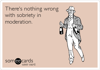 There's nothing wrong with sobriety in moderation.