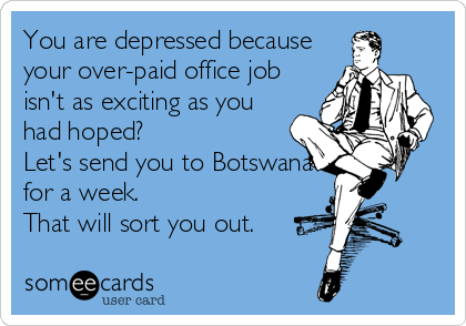 You are depressed because your over-paid office job isn't as exciting as you had hoped?  Let's send you to Botswana for a week.  That will sort you out.