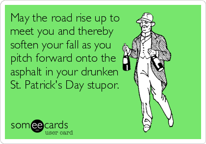 May the road rise up to meet you and thereby soften your fall as you pitch forward onto the asphalt in your drunken St. Patrick's Day stupor.